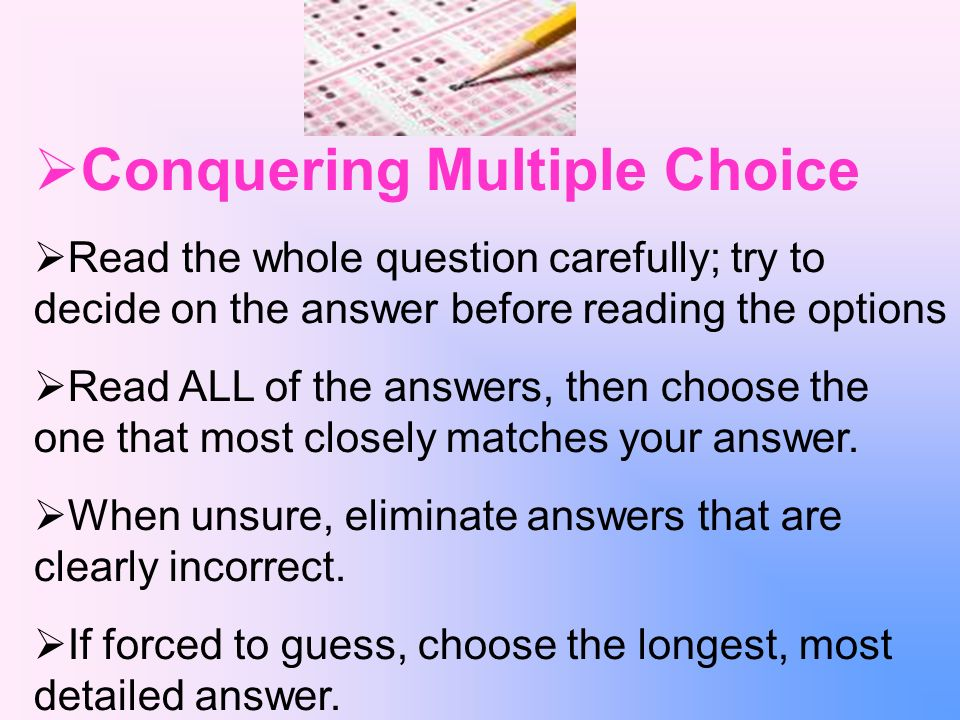 Conquering Multiple Choice Read the whole question carefully; try to decide on the answer before reading the options Read ALL of the answers, then choose the one that most closely matches your answer.