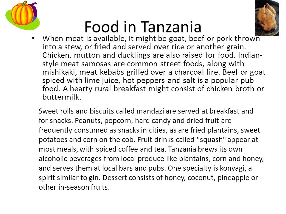 Food in Tanzania When meat is available, it might be goat, beef or pork thrown into a stew, or fried and served over rice or another grain.
