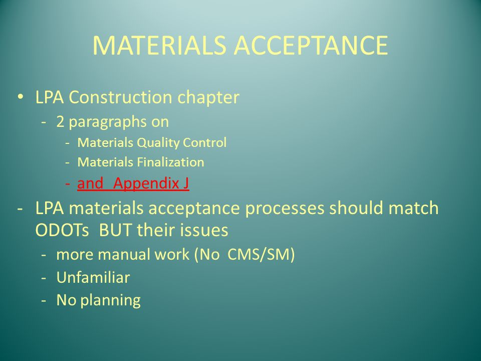 LPA Construction chapter -2 paragraphs on -Materials Quality Control -Materials Finalization -andAppendix J -LPA materials acceptance processes should match ODOTs BUT their issues -more manual work (No CMS/SM) -Unfamiliar -No planning