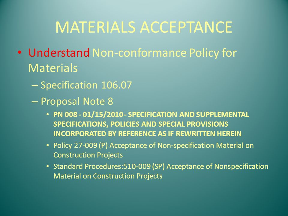 MATERIALS ACCEPTANCE Understand Non-conformance Policy for Materials – Specification 106.07 – Proposal Note 8 PN 008 - 01/15/2010 - SPECIFICATION AND SUPPLEMENTAL SPECIFICATIONS, POLICIES AND SPECIAL PROVISIONS INCORPORATED BY REFERENCE AS IF REWRITTEN HEREIN Policy 27-009 (P) Acceptance of Non-specification Material on Construction Projects Standard Procedures:510-009 (SP) Acceptance of Nonspecification Material on Construction Projects