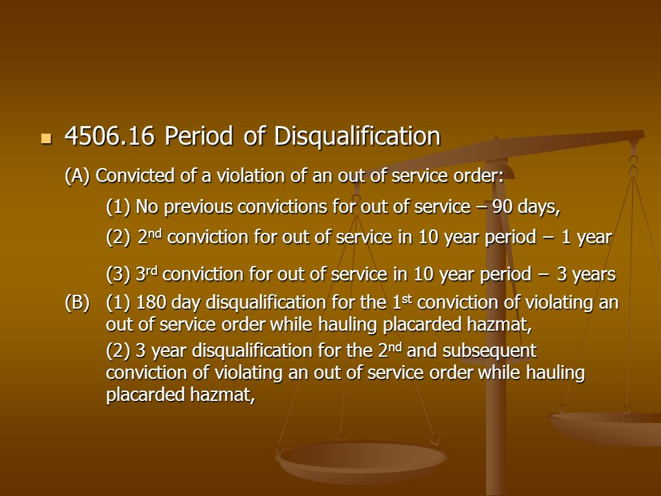 4506.16 Period of Disqualification 4506.16 Period of Disqualification (A) Convicted of a violation of an out of service order: (1) No previous convictions for out of service – 90 days, (2) 2 nd conviction for out of service in 10 year period – 1 year (3) 3 rd conviction for out of service in 10 year period – 3 years (B)(1) 180 day disqualification for the 1 st conviction of violating an out of service order while hauling placarded hazmat, (2) 3 year disqualification for the 2 nd and subsequent conviction of violating an out of service order while hauling placarded hazmat,