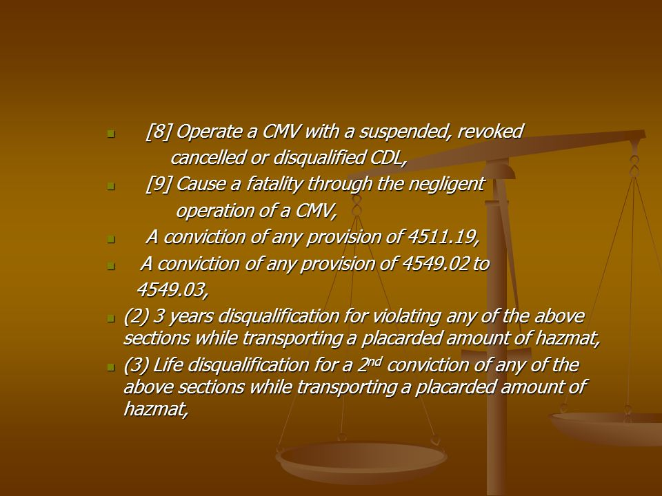 [8] Operate a CMV with a suspended, revoked [8] Operate a CMV with a suspended, revoked cancelled or disqualified CDL, cancelled or disqualified CDL, [9] Cause a fatality through the negligent [9] Cause a fatality through the negligent operation of a CMV, operation of a CMV, A conviction of any provision of 4511.19, A conviction of any provision of 4511.19, A conviction of any provision of 4549.02 to A conviction of any provision of 4549.02 to 4549.03, 4549.03, (2) 3 years disqualification for violating any of the above sections while transporting a placarded amount of hazmat, (2) 3 years disqualification for violating any of the above sections while transporting a placarded amount of hazmat, (3) Life disqualification for a 2 nd conviction of any of the above sections while transporting a placarded amount of hazmat, (3) Life disqualification for a 2 nd conviction of any of the above sections while transporting a placarded amount of hazmat,