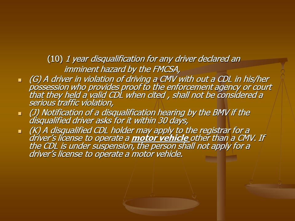 (10) 1 year disqualification for any driver declared an imminent hazard by the FMCSA, imminent hazard by the FMCSA, (G) A driver in violation of driving a CMV with out a CDL in his/her possession who provides proof to the enforcement agency or court that they held a valid CDL when cited, shall not be considered a serious traffic violation, (G) A driver in violation of driving a CMV with out a CDL in his/her possession who provides proof to the enforcement agency or court that they held a valid CDL when cited, shall not be considered a serious traffic violation, (J) Notification of a disqualification hearing by the BMV if the disqualified driver asks for it within 30 days, (J) Notification of a disqualification hearing by the BMV if the disqualified driver asks for it within 30 days, (K) A disqualified CDL holder may apply to the registrar for a drivers license to operate a motor vehicle other than a CMV.