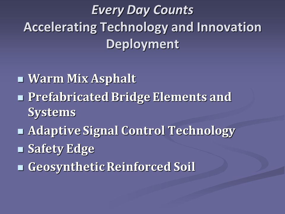 Every Day Counts Accelerating Technology and Innovation Deployment Warm Mix Asphalt Warm Mix Asphalt Prefabricated Bridge Elements and Systems Prefabricated Bridge Elements and Systems Adaptive Signal Control Technology Adaptive Signal Control Technology Safety Edge Safety Edge Geosynthetic Reinforced Soil Geosynthetic Reinforced Soil