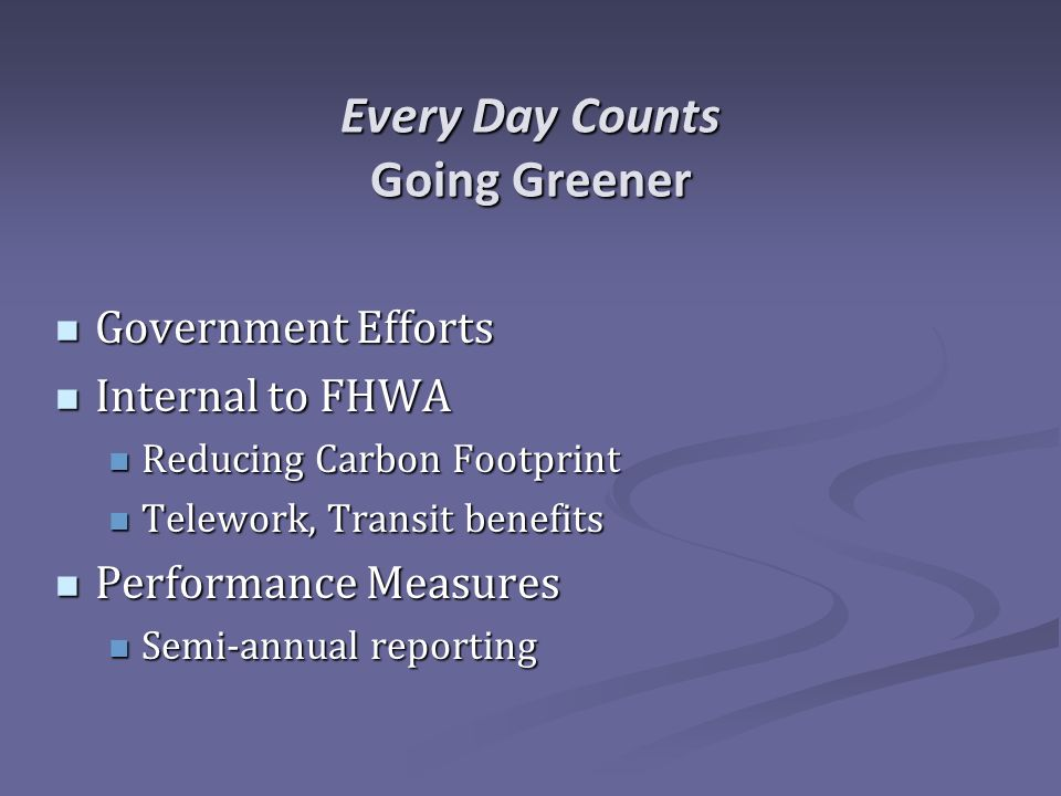 Every Day Counts Going Greener Government Efforts Government Efforts Internal to FHWA Internal to FHWA Reducing Carbon Footprint Reducing Carbon Footprint Telework, Transit benefits Telework, Transit benefits Performance Measures Performance Measures Semi-annual reporting Semi-annual reporting
