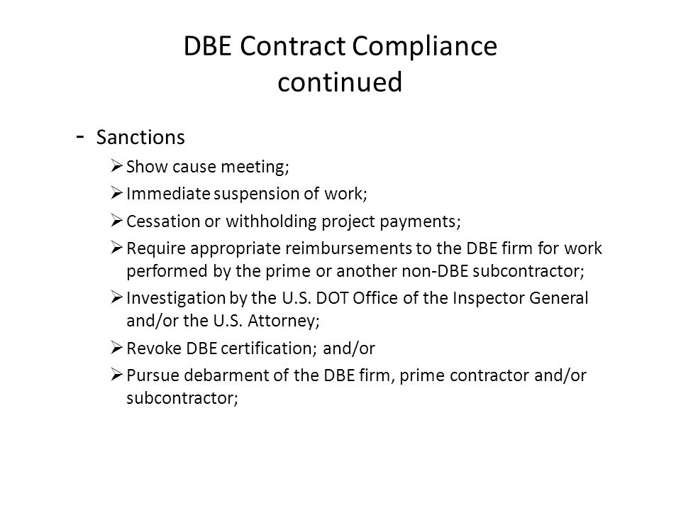 DBE Contract Compliance continued - Sanctions Show cause meeting; Immediate suspension of work; Cessation or withholding project payments; Require appropriate reimbursements to the DBE firm for work performed by the prime or another non-DBE subcontractor; Investigation by the U.S.