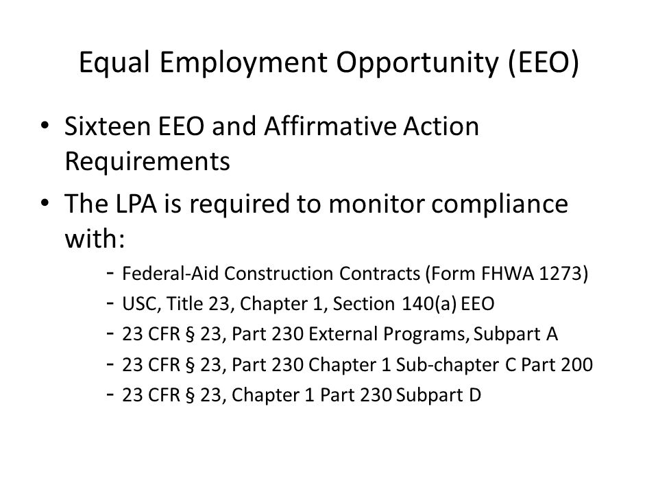 Equal Employment Opportunity (EEO) Sixteen EEO and Affirmative Action Requirements The LPA is required to monitor compliance with: - Federal-Aid Construction Contracts (Form FHWA 1273) - USC, Title 23, Chapter 1, Section 140(a) EEO - 23 CFR § 23, Part 230 External Programs, Subpart A - 23 CFR § 23, Part 230 Chapter 1 Sub-chapter C Part 200 - 23 CFR § 23, Chapter 1 Part 230 Subpart D