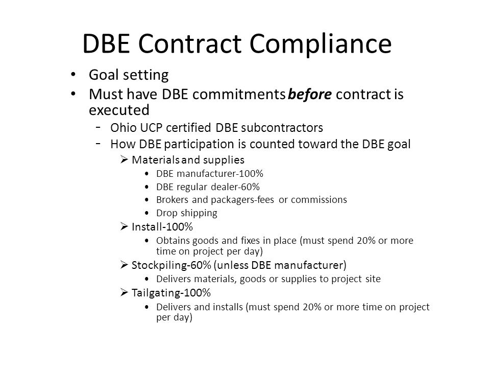 DBE Contract Compliance Goal setting Must have DBE commitments before contract is executed - Ohio UCP certified DBE subcontractors - How DBE participation is counted toward the DBE goal Materials and supplies DBE manufacturer-100% DBE regular dealer-60% Brokers and packagers-fees or commissions Drop shipping Install-100% Obtains goods and fixes in place (must spend 20% or more time on project per day) Stockpiling-60% (unless DBE manufacturer) Delivers materials, goods or supplies to project site Tailgating-100% Delivers and installs (must spend 20% or more time on project per day)