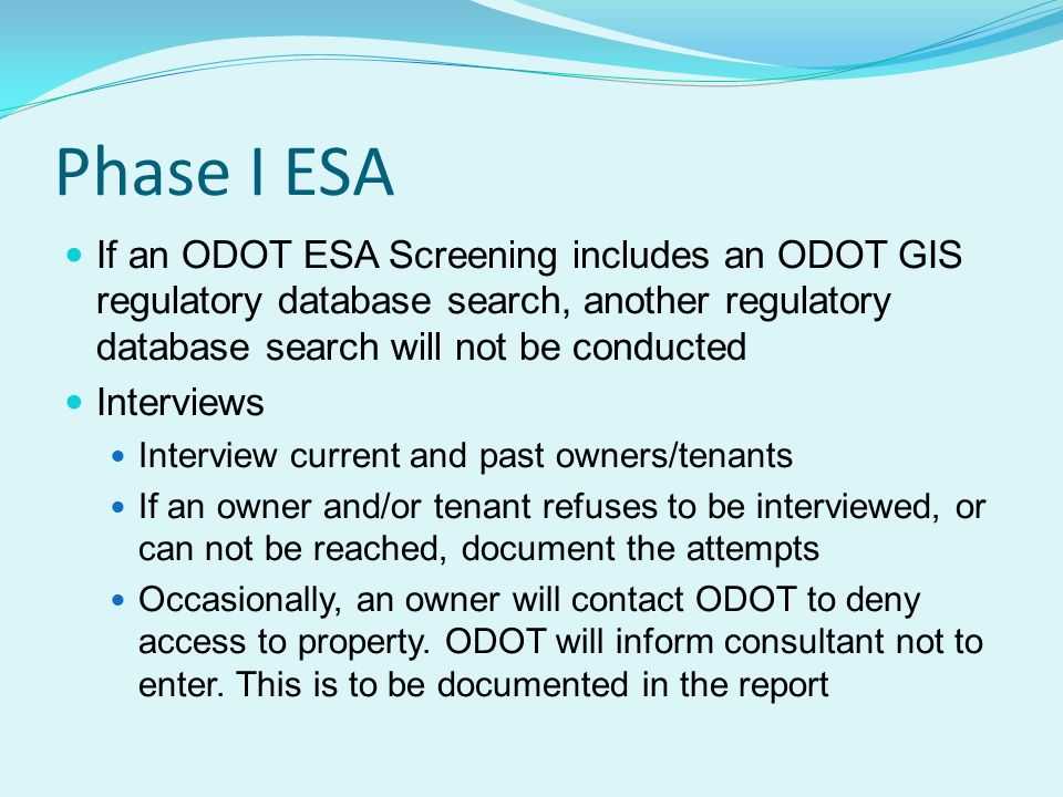 Phase I ESA If an ODOT ESA Screening includes an ODOT GIS regulatory database search, another regulatory database search will not be conducted Interviews Interview current and past owners/tenants If an owner and/or tenant refuses to be interviewed, or can not be reached, document the attempts Occasionally, an owner will contact ODOT to deny access to property.