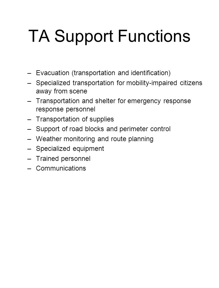 TA Support Functions –Evacuation (transportation and identification) –Specialized transportation for mobility-impaired citizens away from scene –Trans