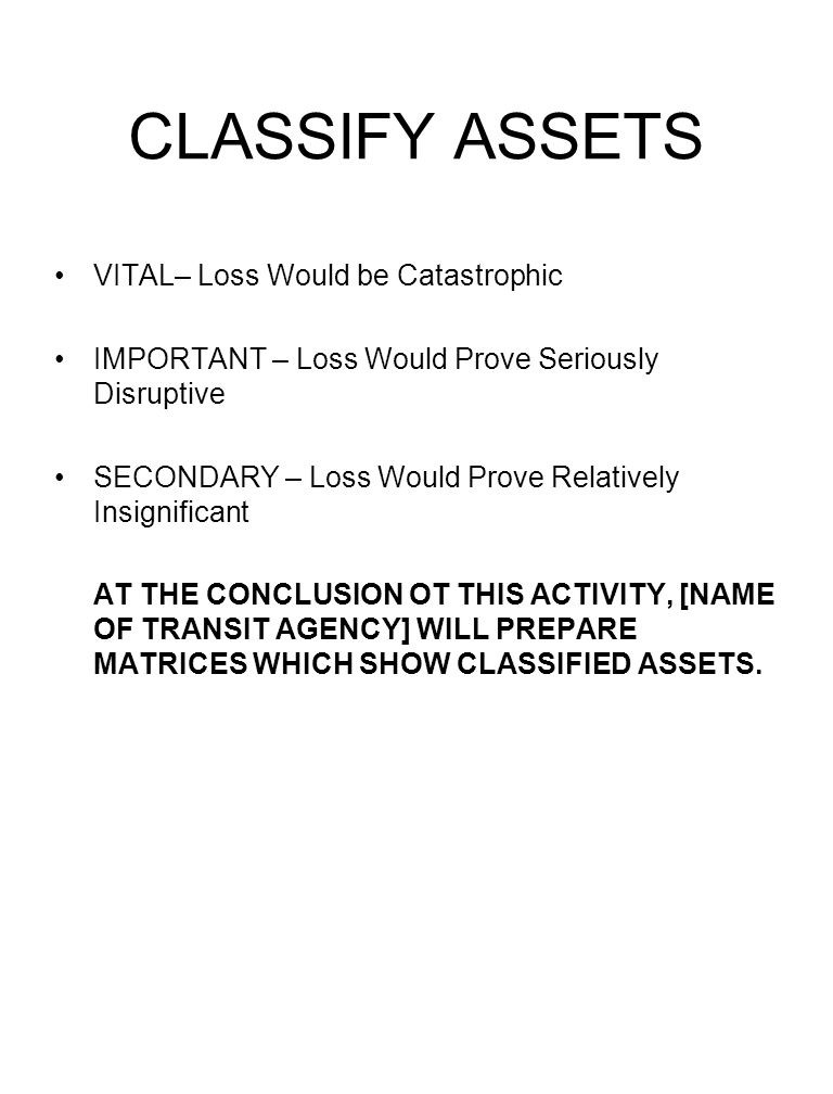 CLASSIFY ASSETS VITAL– Loss Would be Catastrophic IMPORTANT – Loss Would Prove Seriously Disruptive SECONDARY – Loss Would Prove Relatively Insignific
