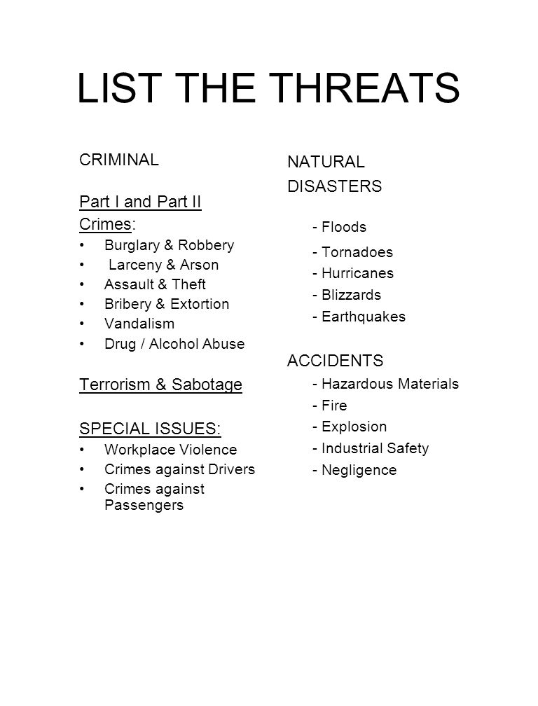 LIST THE THREATS CRIMINAL Part I and Part II Crimes: Burglary & Robbery Larceny & Arson Assault & Theft Bribery & Extortion Vandalism Drug / Alcohol A