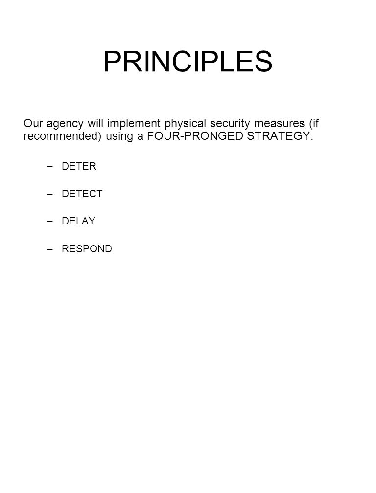 PRINCIPLES Our agency will implement physical security measures (if recommended) using a FOUR-PRONGED STRATEGY: –DETER –DETECT –DELAY –RESPOND