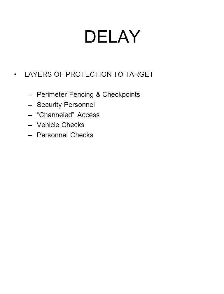 DELAY LAYERS OF PROTECTION TO TARGET –Perimeter Fencing & Checkpoints –Security Personnel –Channeled Access –Vehicle Checks –Personnel Checks
