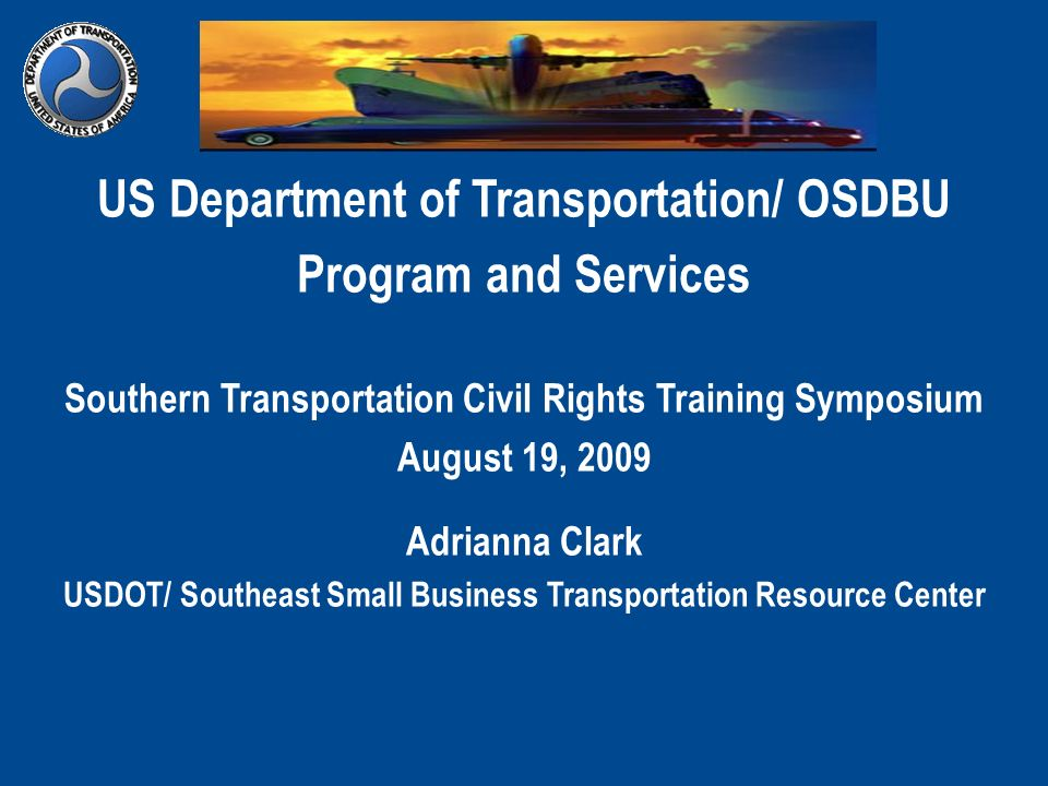 US Department of Transportation/ OSDBU Program and Services Southern Transportation Civil Rights Training Symposium August 19, 2009 Adrianna Clark USD