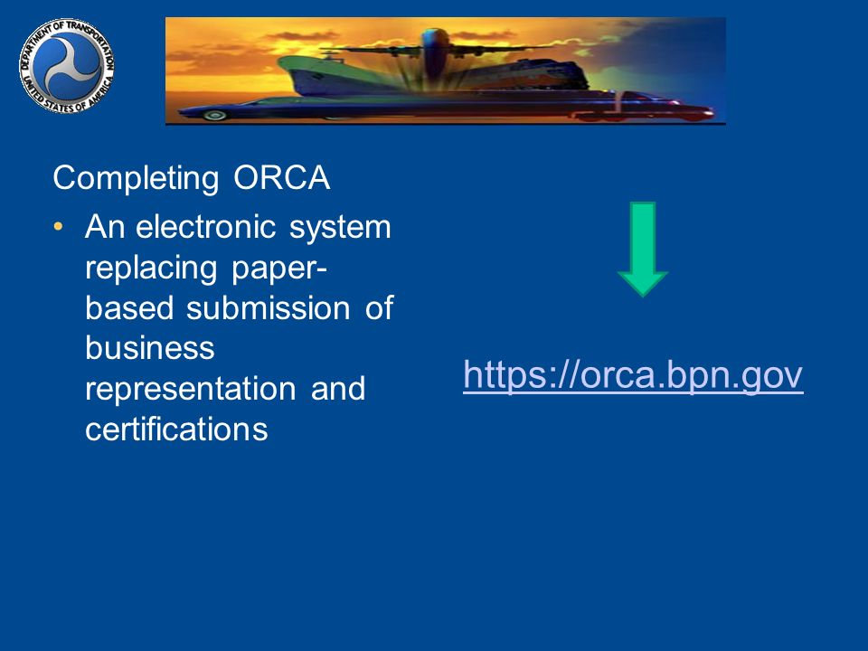 Completing ORCA An electronic system replacing paper- based submission of business representation and certifications https://orca.bpn.gov