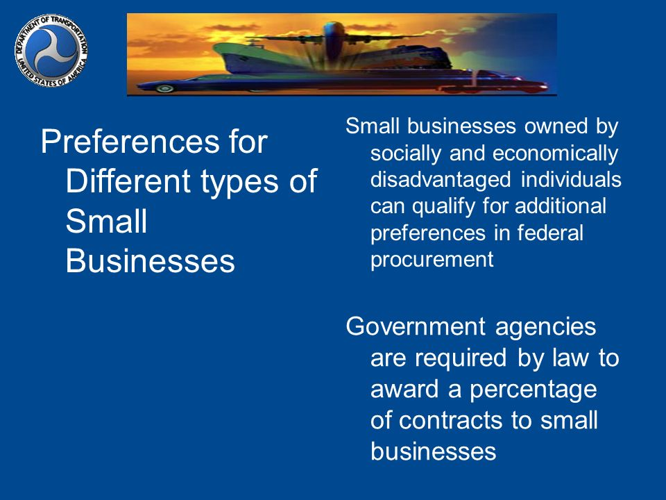 Preferences for Different types of Small Businesses Small businesses owned by socially and economically disadvantaged individuals can qualify for additional preferences in federal procurement Government agencies are required by law to award a percentage of contracts to small businesses