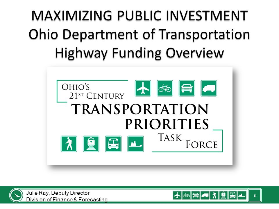 1 MAXIMIZING PUBLIC INVESTMENT Ohio Department of Transportation Highway Funding Overview Julie Ray, Deputy Director Division of Finance & Forecasting