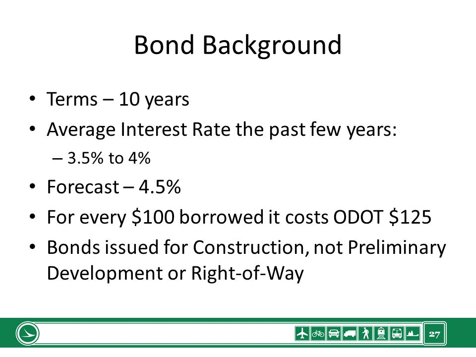 27 Bond Background Terms – 10 years Average Interest Rate the past few years: – 3.5% to 4% Forecast – 4.5% For every $100 borrowed it costs ODOT $125 Bonds issued for Construction, not Preliminary Development or Right-of-Way