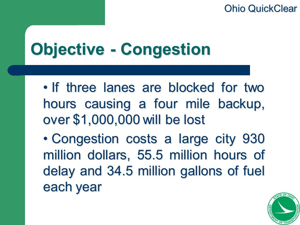 Ohio QuickClear Objective - Congestion If three lanes are blocked for two hours causing a four mile backup, over $1,000,000 will be lost If three lane