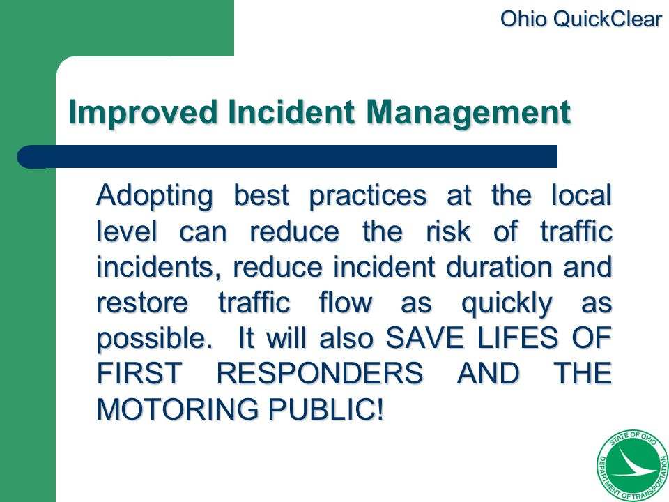 Ohio QuickClear Improved Incident Management Adopting best practices at the local level can reduce the risk of traffic incidents, reduce incident dura