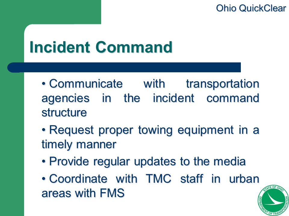 Ohio QuickClear Incident Command Communicate with transportation agencies in the incident command structure Communicate with transportation agencies i