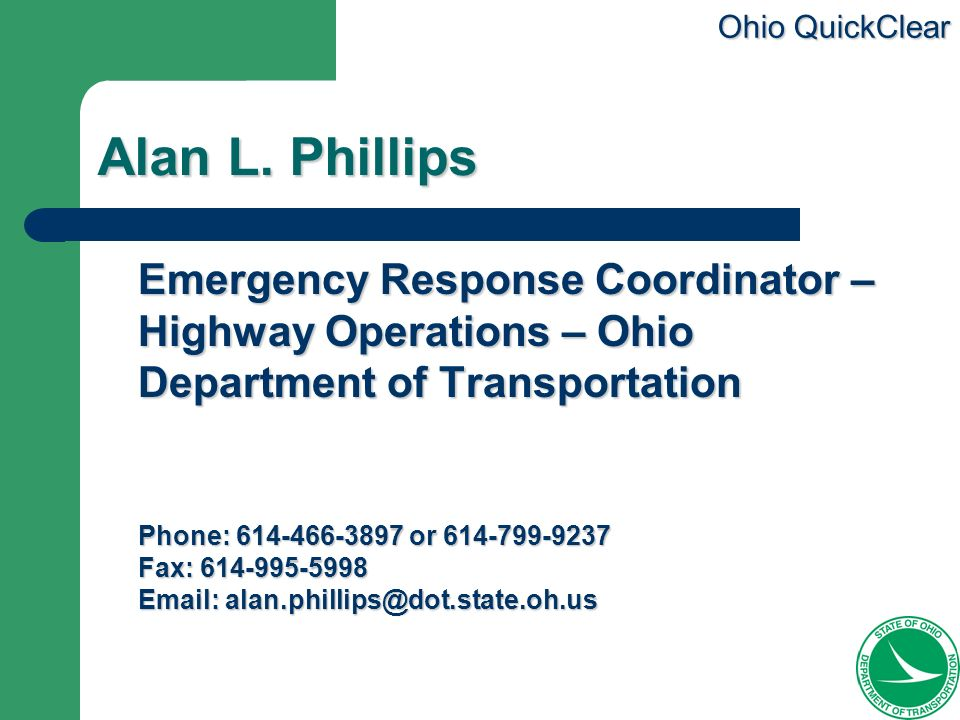 Ohio QuickClear Alan L. Phillips Emergency Response Coordinator – Highway Operations – Ohio Department of Transportation Phone: 614-466-3897 or 614-79
