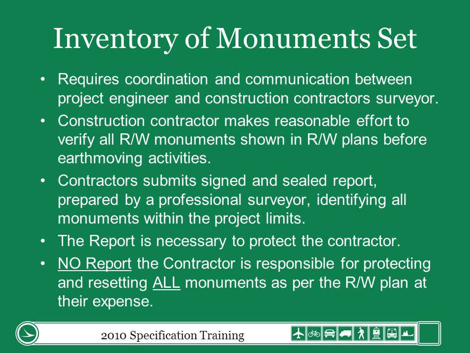 Protection and Restoration of Property Any permanent Right-of-Way Monuments or property monuments on or outside the Right-of-Way limits and not enclosed within a temporary easement for the project will be the Contractors responsibility to protect.
