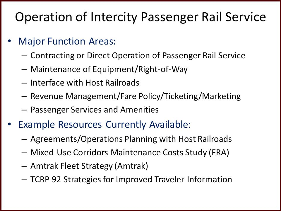 Operation of Intercity Passenger Rail Service Major Function Areas: – Contracting or Direct Operation of Passenger Rail Service – Maintenance of Equipment/Right-of-Way – Interface with Host Railroads – Revenue Management/Fare Policy/Ticketing/Marketing – Passenger Services and Amenities Example Resources Currently Available: – Agreements/Operations Planning with Host Railroads – Mixed-Use Corridors Maintenance Costs Study (FRA) – Amtrak Fleet Strategy (Amtrak) – TCRP 92 Strategies for Improved Traveler Information