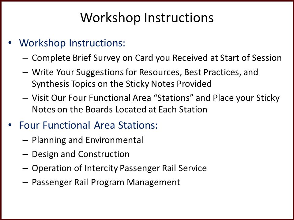 Workshop Instructions Workshop Instructions: – Complete Brief Survey on Card you Received at Start of Session – Write Your Suggestions for Resources, Best Practices, and Synthesis Topics on the Sticky Notes Provided – Visit Our Four Functional Area Stations and Place your Sticky Notes on the Boards Located at Each Station Four Functional Area Stations: – Planning and Environmental – Design and Construction – Operation of Intercity Passenger Rail Service – Passenger Rail Program Management