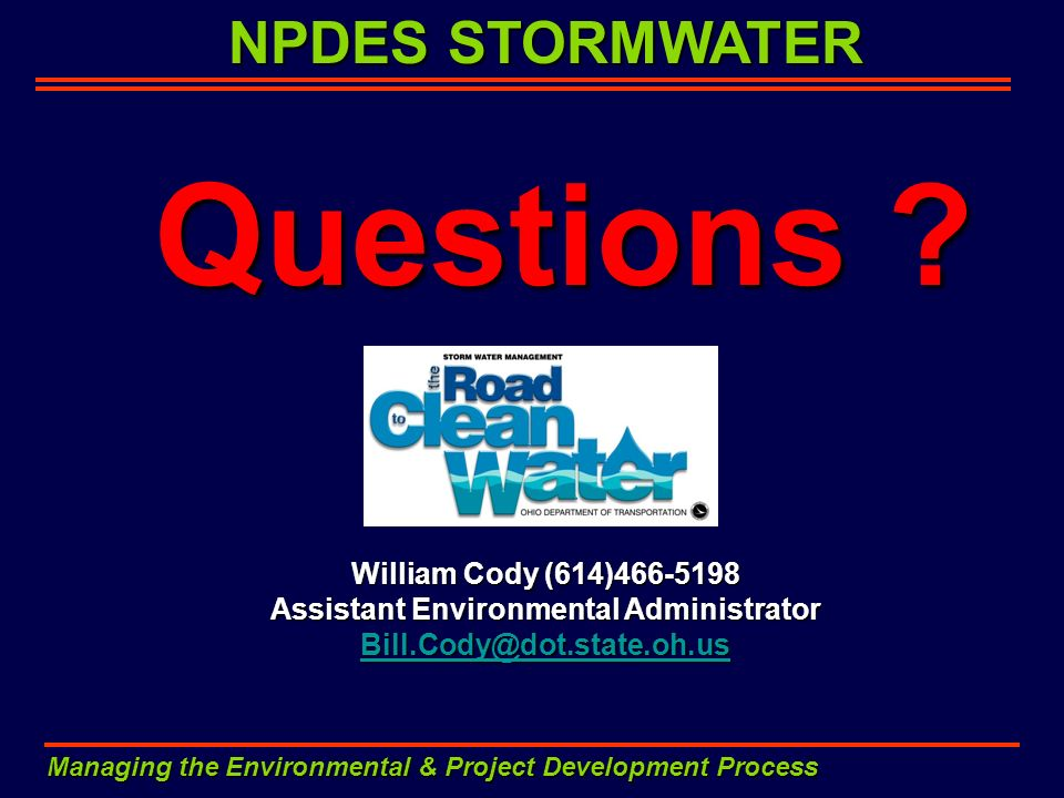 NPDES STORMWATER Managing the Environmental & Project Development Process Questions ? William Cody (614)466-5198 Assistant Environmental Administrator