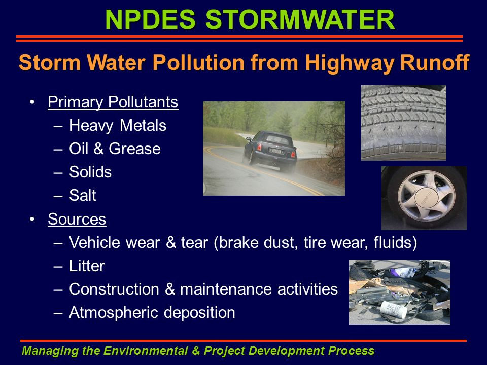 NPDES STORMWATER Managing the Environmental & Project Development Process Storm Water Pollution from Highway Runoff Primary Pollutants –Heavy Metals –