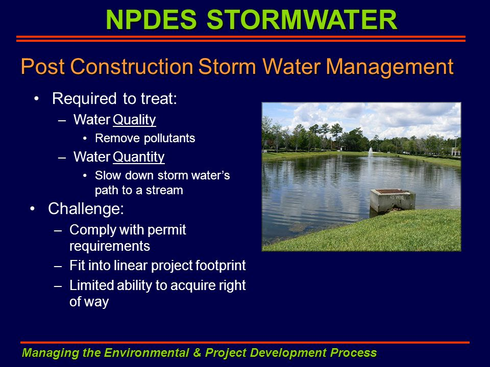 NPDES STORMWATER Managing the Environmental & Project Development Process Post Construction Storm Water Management Required to treat: –Water Quality R