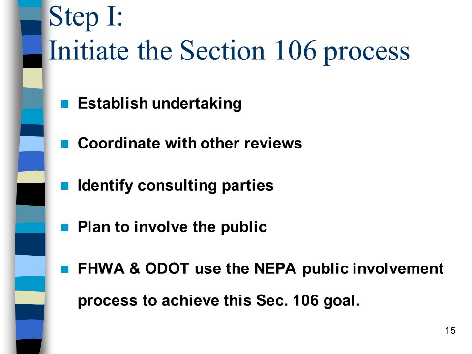 15 Step I: Initiate the Section 106 process Establish undertaking Coordinate with other reviews Identify consulting parties Plan to involve the public