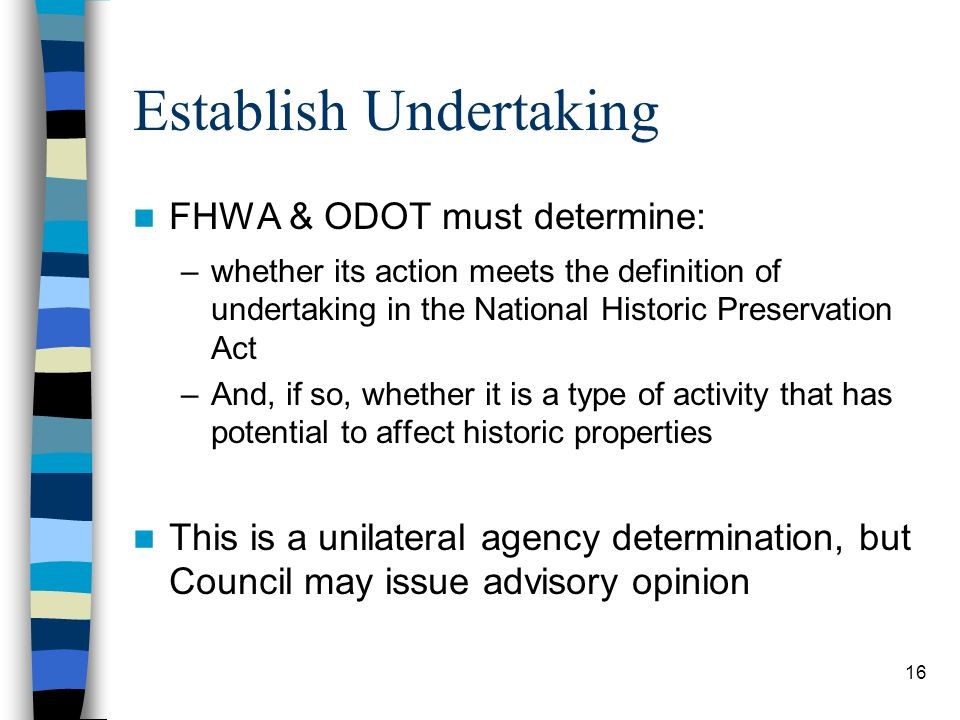 16 Establish Undertaking FHWA & ODOT must determine: –whether its action meets the definition of undertaking in the National Historic Preservation Act