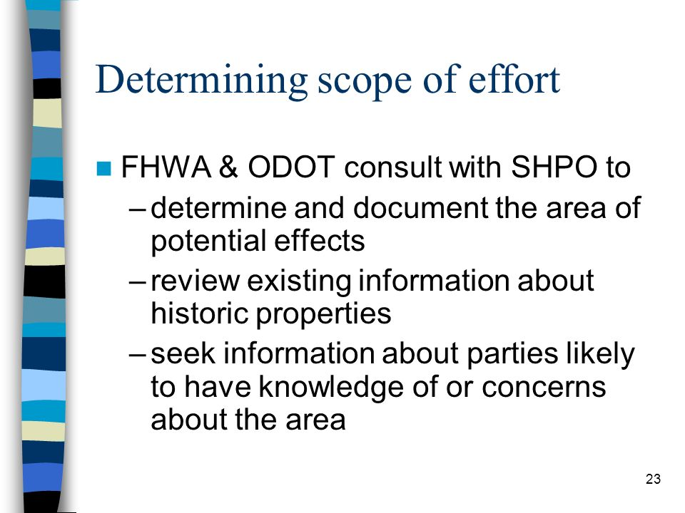 23 Determining scope of effort FHWA & ODOT consult with SHPO to –determine and document the area of potential effects –review existing information abo