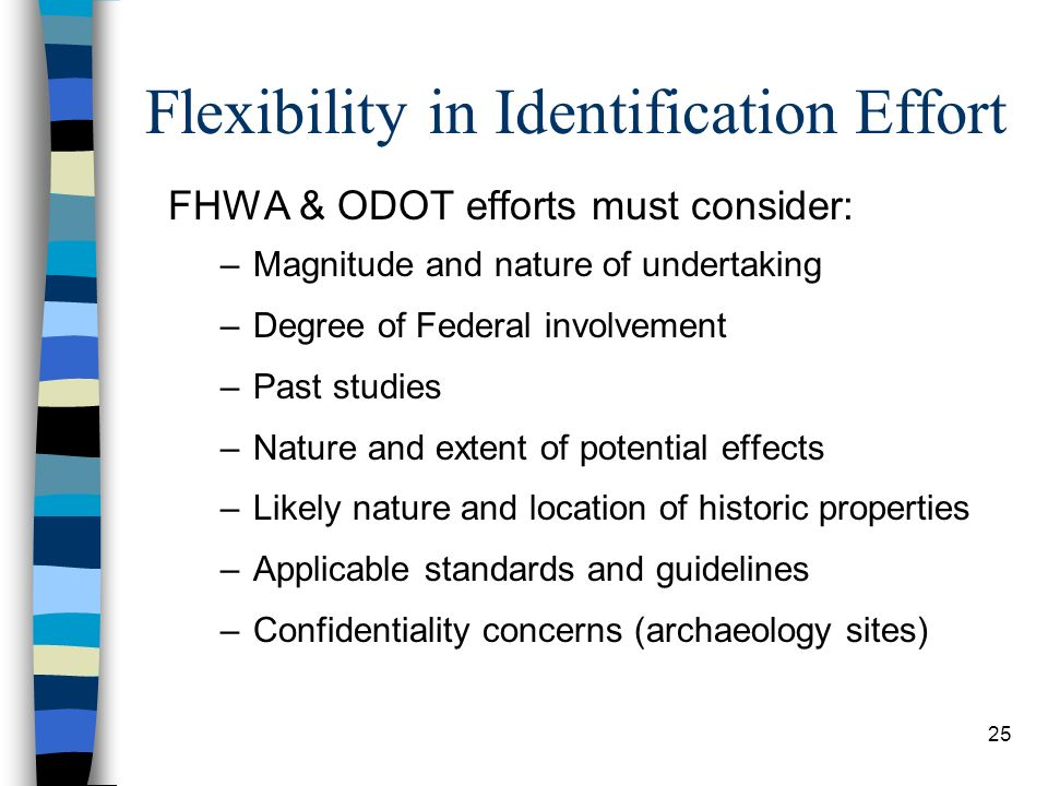 25 Flexibility in Identification Effort FHWA & ODOT efforts must consider: –Magnitude and nature of undertaking –Degree of Federal involvement –Past s