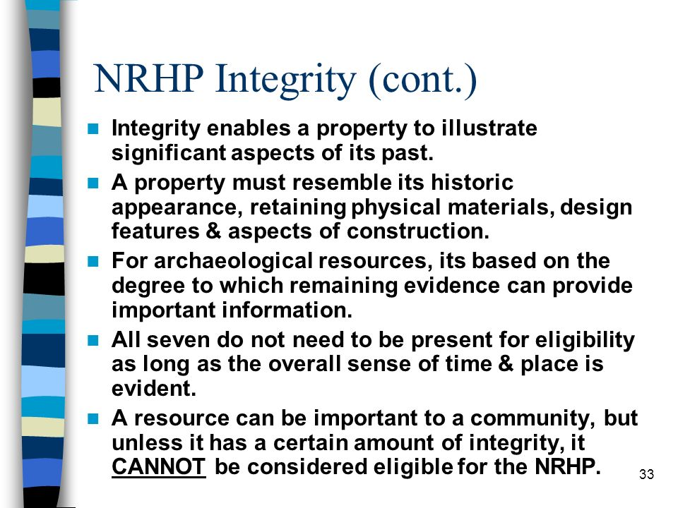 33 NRHP Integrity (cont.) Integrity enables a property to illustrate significant aspects of its past. A property must resemble its historic appearance