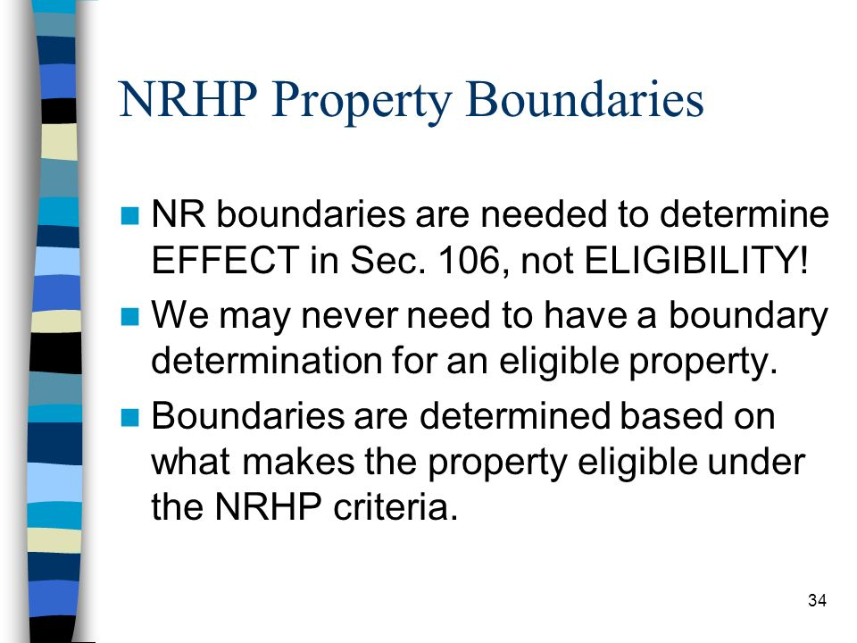 34 NRHP Property Boundaries NR boundaries are needed to determine EFFECT in Sec. 106, not ELIGIBILITY! We may never need to have a boundary determinat