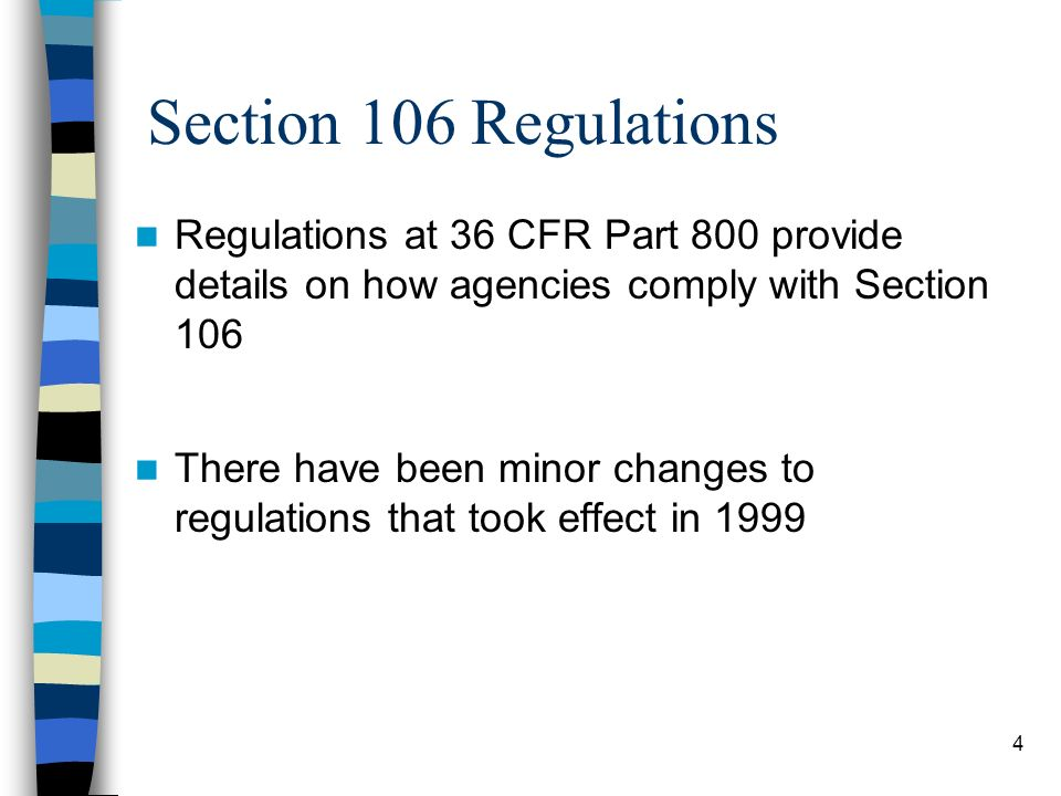 4 Section 106 Regulations Regulations at 36 CFR Part 800 provide details on how agencies comply with Section 106 There have been minor changes to regu