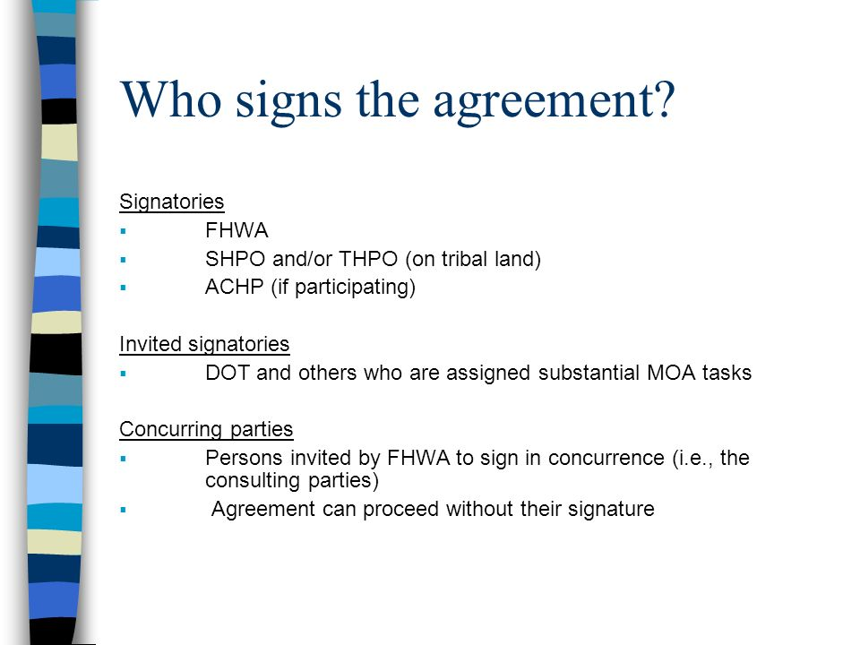 Who signs the agreement? Signatories FHWA SHPO and/or THPO (on tribal land) ACHP (if participating) Invited signatories DOT and others who are assigne