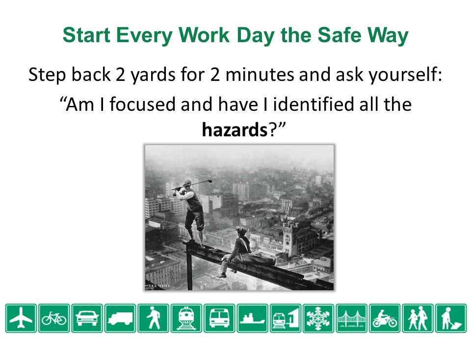 Start Every Work Day the Safe Way Step back 2 yards for 2 minutes and ask yourself: Am I focused and have I identified all the hazards?