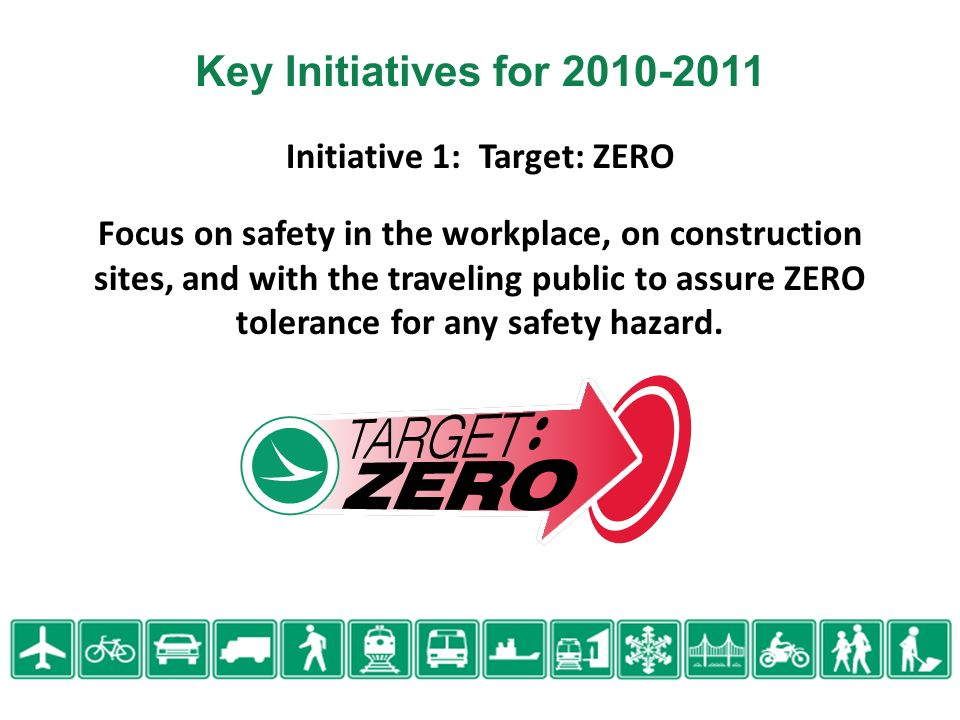 Initiative 1: Target: ZERO Focus on safety in the workplace, on construction sites, and with the traveling public to assure ZERO tolerance for any safety hazard.