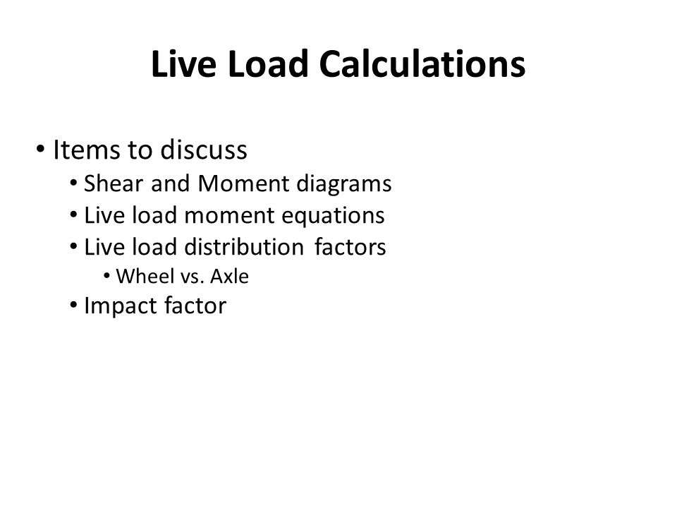 Live Load Calculations Items to discuss Shear and Moment diagrams Live load moment equations Live load distribution factors Wheel vs. Axle Impact fact