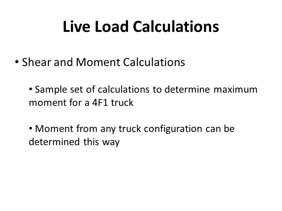 Live Load Calculations Shear and Moment Calculations Sample set of calculations to determine maximum moment for a 4F1 truck Moment from any truck conf