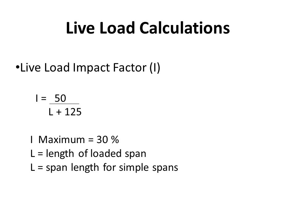 Live Load Calculations Live Load Impact Factor (I) I = 50 L + 125 I Maximum = 30 % L = length of loaded span L = span length for simple spans