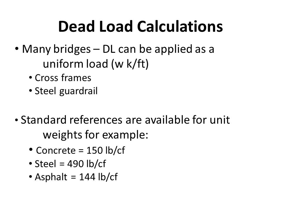 Dead Load Calculations Many bridges – DL can be applied as a uniform load (w k/ft) Cross frames Steel guardrail Standard references are available for