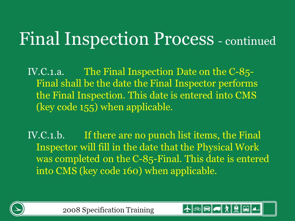 Final Inspection Process - continued IV.C.1.a.The Final Inspection Date on the C-85- Final shall be the date the Final Inspector performs the Final Inspection.