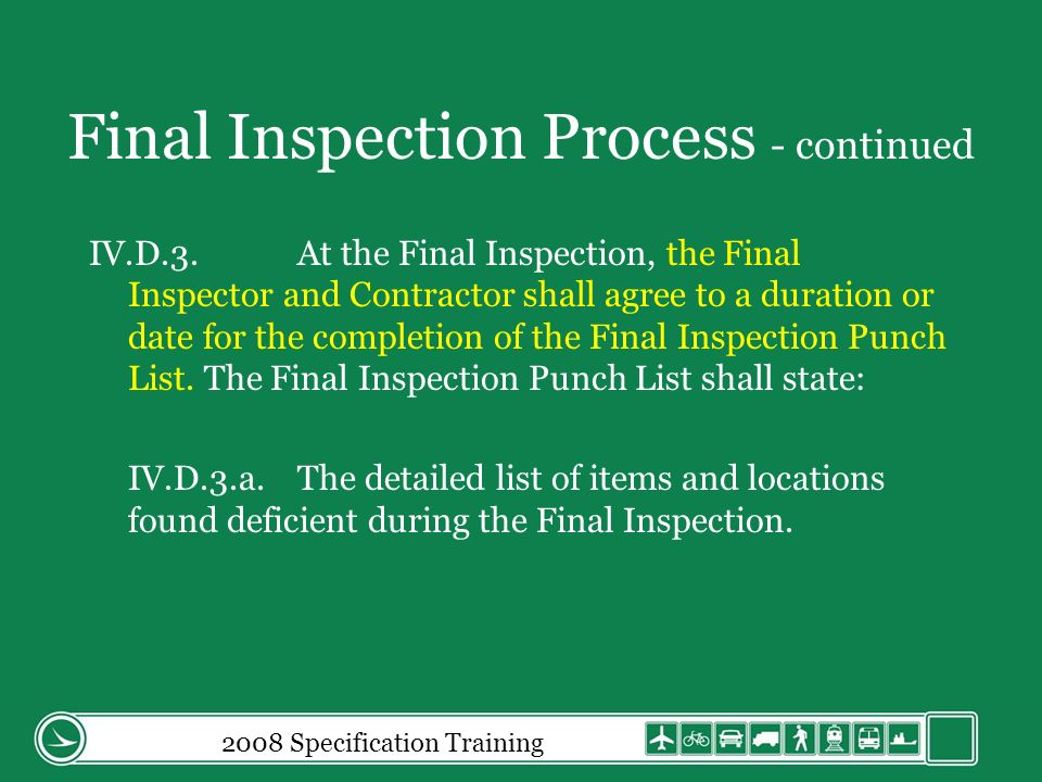 Final Inspection Process - continued IV.D.3.At the Final Inspection, the Final Inspector and Contractor shall agree to a duration or date for the completion of the Final Inspection Punch List.