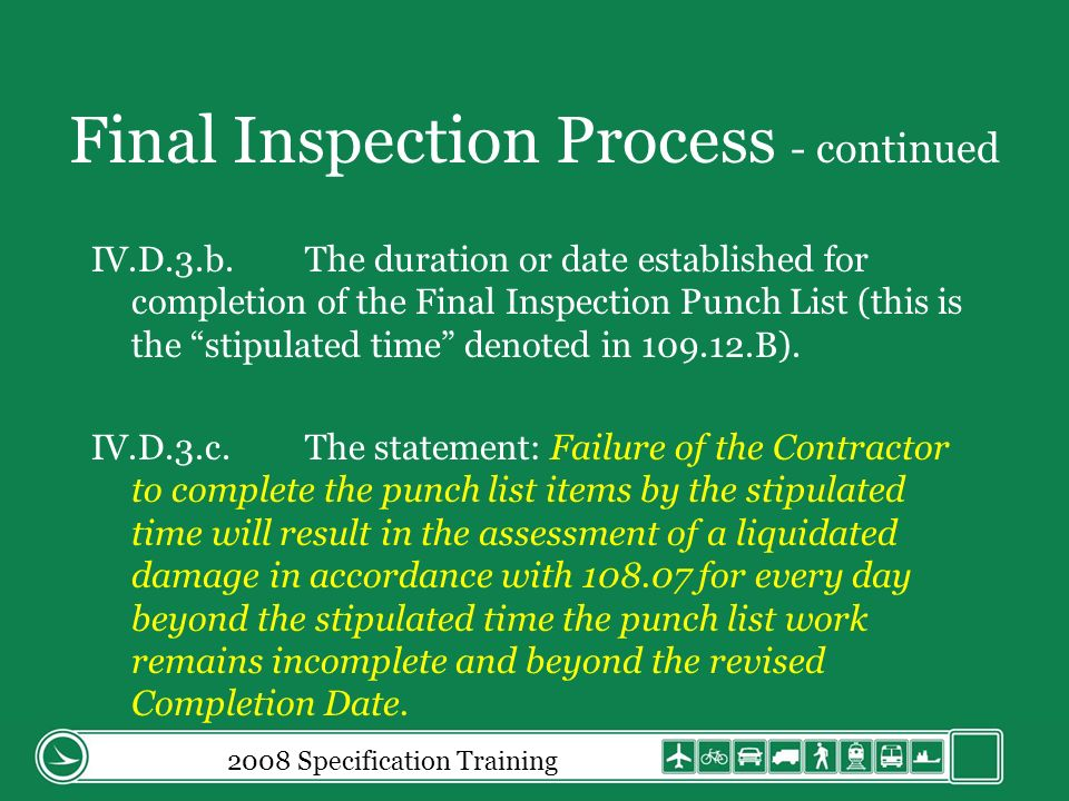 Final Inspection Process - continued IV.D.3.b.The duration or date established for completion of the Final Inspection Punch List (this is the stipulated time denoted in 109.12.B).